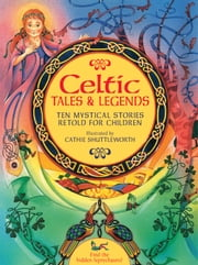 Celtic Tales & Legends - Ten Mystical Stories Retold for Children ebook by Nicola Baxter,Cathie Shuttleworth