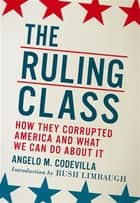 The Ruling Class - How They Corrupted America and What We Can Do About It ebook by Angelo M. Codevilla, Rush Limbaugh