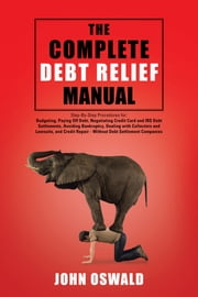 The Complete Debt Relief Manual - Step-By-Step Procedures for: Budgeting, Paying Off Debt, Negotiating Credit Card and IRS Debt Settlements, Avoiding Bankruptcy, Dealing with Collectors and Lawsuits, and Credit Repair - Without Debt Settlement Companies ebook by John Oswald