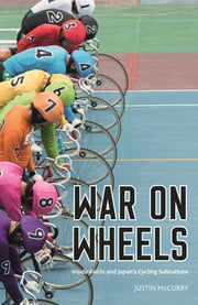 War on Wheels - Inside Keirin and Japan's Cycling Subculture ebook by Justin McCurry
