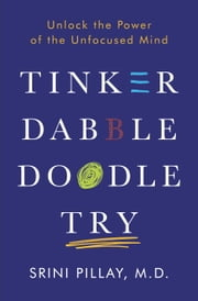 Tinker Dabble Doodle Try - Unlock the Power of the Unfocused Mind ebook by Srini Pillay, M.D.