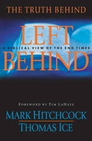 The Truth Behind Left Behind - A Biblical View of the End Times ebook by Mark Hitchcock,Thomas Ice,Tim LaHaye