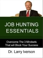Job Hunting Essentials - Overcome The 3 Mindsets That Will Block Your Success ebook by Dr. Larry Iverson