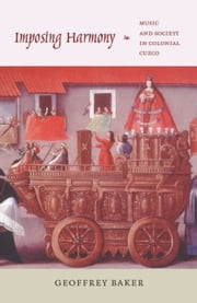 Imposing Harmony - Music and Society in Colonial Cuzco ebook by Geoffrey Baker
