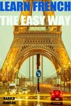 Learn French the Easy Way ebook by Harold Johnson
