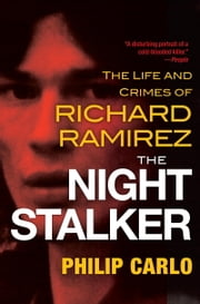 The Night Stalker - The Life and Crimes of Richard Ramirez ebook by Philip Carlo