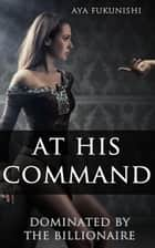 At His Command: Dominated by the Billionaire - Dominated by the Billionaire, #1 ebook by Aya Fukunishi