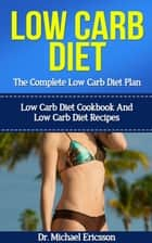 Low Carb Diet: The Complete Low Carb Diet Plan: Low Carb Diet Cookbook And Low Carb Diet Recipes ebook by Dr. Michael Ericsson