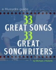 33 Great Songs 33 Great Songwriters - A Musycks Guide ebook by Michael J Roberts