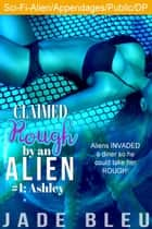 Claimed Rough by an Alien 1: Ashley - Claimed Rough by an Alien, #1 ebook by