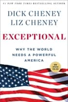 Exceptional - Why the World Needs a Powerful America ebook by Dick Cheney, Liz Cheney