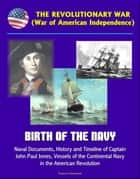 The Revolutionary War (War of American Independence): Birth of the Navy, Naval Documents, History and Timeline of Captain John Paul Jones, Vessels of the Continental Navy in the American Revolution ebook by Progressive Management