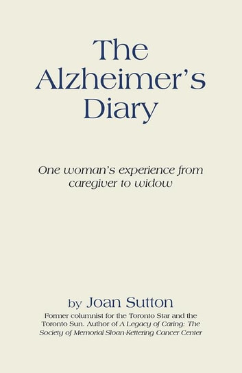 The Alzheimer'S Diary - One Woman'S Experience from Caregiver to Widow ebook by Joan Sutton