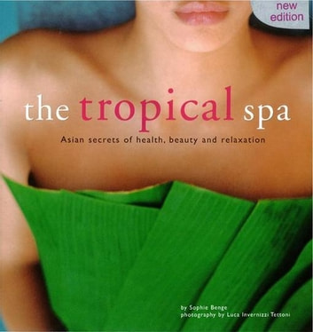 Tropical Spa - Asian Secrets of Health, Beauty and Rekaxation ebook by Sophie Benge