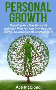 Personal Growth: Reaching Your True Potential: Making A Plan For Your Own Personal Journey To Success And Enlightenment ebook by Ace McCloud