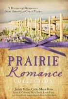 The Prairie Romance Collection: 9 Historical Romances from America's Great Plains - 9 Historical Romances from America's Great Plains ebook by Cathy Marie Hake, Judith Mccoy Miller, Lynn A. Coleman,...
