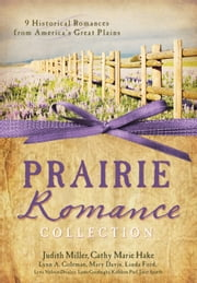 The Prairie Romance Collection: 9 Historical Romances from America's Great Plains - 9 Historical Romances from America's Great Plains ebook by Cathy Marie Hake,Judith Mccoy Miller,Lynn A. Coleman,Mary Davis,Lena Nelson Dooley,Linda Ford,Linda Goodnight,Kathleen Paul,Janet Spaeth