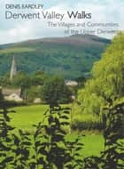 Derwent Valley Walks: The Villages and Communities of the Upper Derwent ebook by Denis Eardley