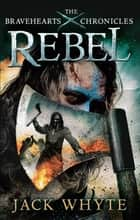 Rebel - The Bravehearts Chronicles ebook by Jack Whyte