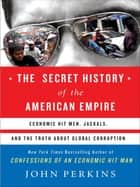 The Secret History of the American Empire - The Truth About Economic Hit Men, Jackals, and How to Change the World ebook by John Perkins