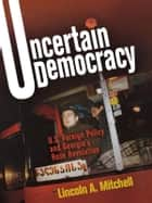 Uncertain Democracy - U.S. Foreign Policy and Georgia's Rose Revolution eBook by Lincoln A. Mitchell