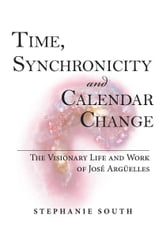 Time, Synchronicity and Calendar Change - The Visionary Life and Work of Jose Arguelles ebook by Stephanie South