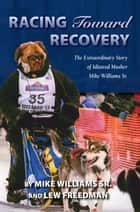 Racing Toward Recovery - The Extraordinary Story of Alaska Musher Mike Williams Sr. ebook by Mike Williams Sr., Lew Freedman