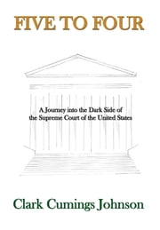 Five to Four - A Journey into the Dark Side of the Supreme Court of the United States ebook by Clark Cumings Johnson