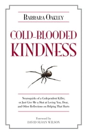 Cold-Blooded Kindness - Neuroquirks of a Codependent Killer, or Just Give Me a Shot at Loving You, Dear, and Other Reflections on Helping That Hurts ebook by Barbara Oakley