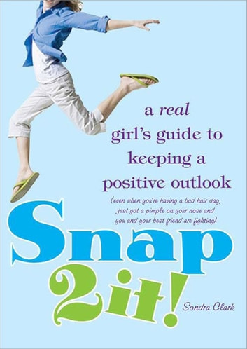 Snap 2 It! - A Real Girl's Guide to Keeping a Positive Outlook (even when you're having a bad hair day, just got a pimple on your nose and you and your best friend are fighting) ebook by Sondra Clark