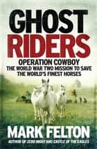 Ghost Riders - Operation Cowboy, the World War Two Mission to Save the World's Finest Horses ebook by Mark Felton
