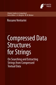 Compressed Data Structures for Strings - On Searching and Extracting Strings from Compressed Textual Data ebook by Rossano Venturini