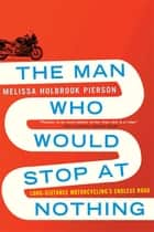 The Man Who Would Stop at Nothing: Long-Distance Motorcycling's Endless Road ebook by