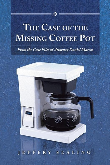 The Case of the Missing Coffee Pot - From the Case Files of Attorney Daniel Marcos ebook by Jeffery Sealing