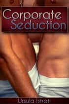 Corporate Seduction (Gay First Time / Adultery) ebook by Ursula Istrati