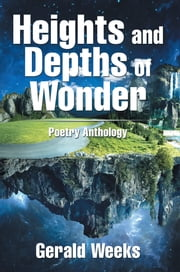 Heights and Depths of Wonder - Poetry Anthology ebook by Gerald Weeks
