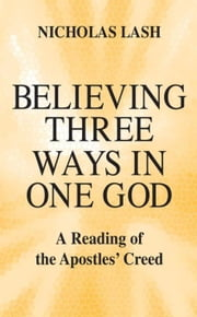 Believing Three Ways in One God: A Reading of the Apostles' Creed ebook by Lash, Nicholas