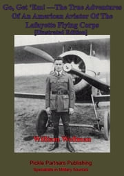 Go, Get 'Em! —The True Adventures Of An American Aviator Of The Lafayette Flying Corps - [Illustrated Edition] - Who Was The Only Yankee Flyer Fighting Over General Pershing's Boys Of The Rainbow Division In Lorraine ebook by William Augustus Wellman