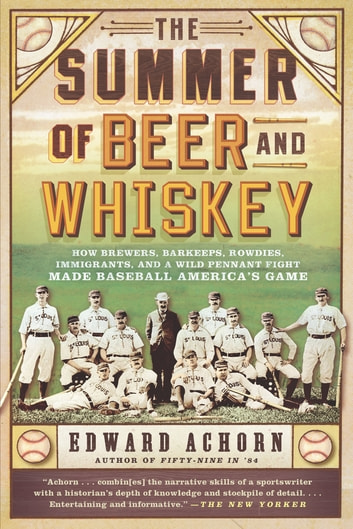 The Summer of Beer and Whiskey - How Brewers, Barkeeps, Rowdies, Immigrants, and a Wild Pennant Fight Made Baseball America's Game ebook by Edward Achorn