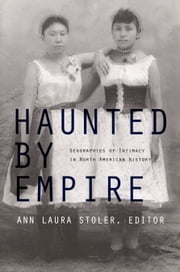 Haunted by Empire - Geographies of Intimacy in North American History ebook by Gilbert M. Joseph,Emily S. Rosenberg,Damon Salesa,Ann Laura Stoler