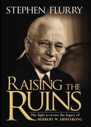Raising the Ruins - The fight to revive the legacy of Herbert W. Armstrong ebook by Stephen Flurry,Philadelphia Church of God