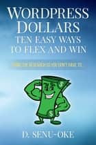 Wordpress Dollars - Ten Easy Ways To Flex And Win ebook by D. Senu-Oke