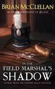 In the Field Marshal's Shadow - Stories from the Powder Mage Universe ebook by Brian McClellan