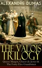 THE VALOIS TRILOGY: Queen Margot, Chicot de Jester & The Forty-Five Guardsmen - Historical Novels set in the Time of French Wars of Religion ebook by Alexandre Dumas