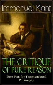 The Critique of Pure Reason: Base Plan for Transcendental Philosophy - One of the most influential works in the history of philosophy - From the Author of Critique of Practical Reason, Critique of Judgment, Metaphysics of Morals, Dreams of a Spirit-Seer & Perpetual Peace ebook by Immanuel Kant,J. M. D. Meiklejohn