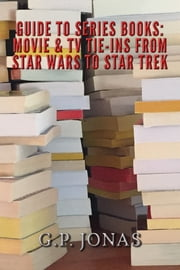 Guide to Series Books: Movie Tie-ins from Star Wars to Star Trek ebook by G.P. Jonas