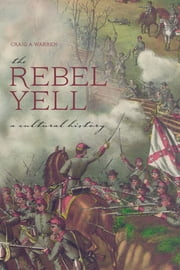 The Rebel Yell - A Cultural History ebook by Craig A. Warren