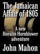 The Jamaican Affair of 1805 - A new Horatio Hornblower adventure eBook by John Mahon