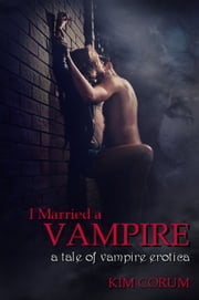 I Married a Vampire: A Tale of Vampire Erotica ebook by Kim Corum