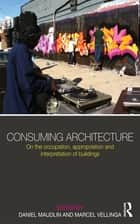 Consuming Architecture - On the occupation, appropriation and interpretation of buildings ebook by Daniel Maudlin, Marcel Vellinga